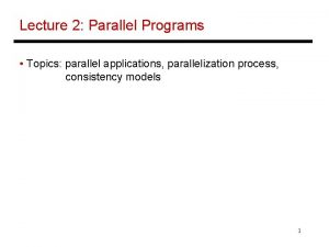 Lecture 2 Parallel Programs Topics parallel applications parallelization