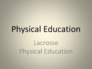 Physical Education Lacrosse Physical Education Lacrosse Lacrosse is
