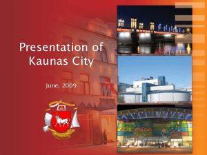 Presentation of Kaunas City June 2009 Kaunas in