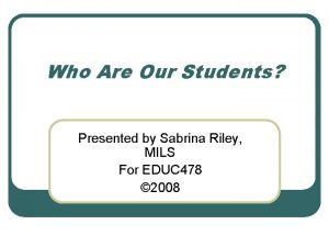 Who Are Our Students Presented by Sabrina Riley