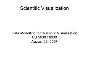 Scientific Visualization Data Modelling for Scientific Visualization CS