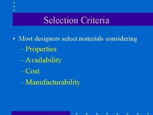 Selection Criteria Most designers select materials considering Properties