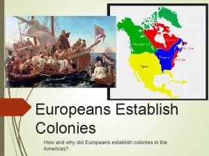 Europeans Establish Colonies How and why did Europeans