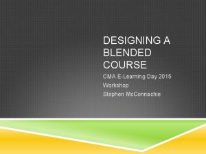 DESIGNING A BLENDED COURSE CMA ELearning Day 2015