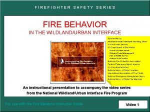 FIREFIGHTER SAFETY SERIES FIRE BEHAVIOR IN THE WILDLANDURBAN