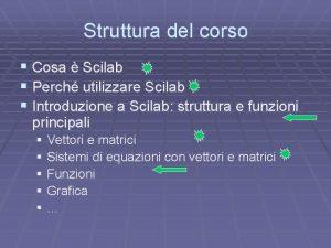 Struttura del corso Cosa Scilab Perch utilizzare Scilab
