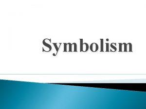 Symbolism Symbolism A symbol is something that represents