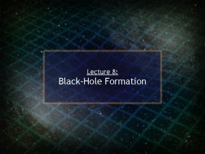 Lecture 8 BlackHole Formation BlackHole Formation The study