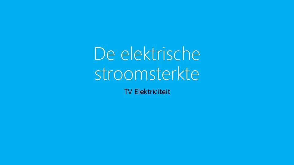De elektrische stroomsterkte TV Elektriciteit Hoeveelheid elektriciteit Of