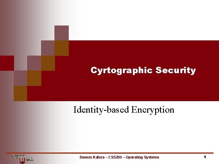 Cyrtographic Security Identitybased Encryption Dennis Kafura CS 5204