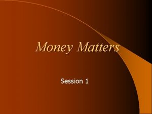 Money Matters Session 1 Session Topics Money Matters