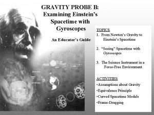 GRAVITY PROBE B Examining Einsteins Spacetime with Gyroscopes