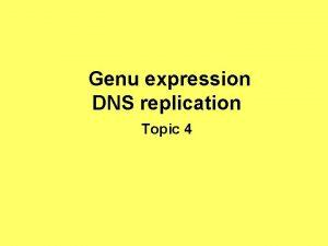 Genu expression DNS replication Topic 4 Genu expression
