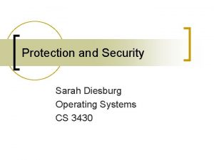 Protection and Security Sarah Diesburg Operating Systems CS