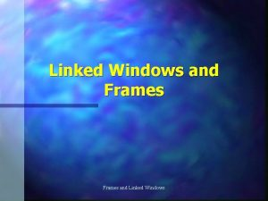 Linked Windows and Frames and Linked Windows Linked