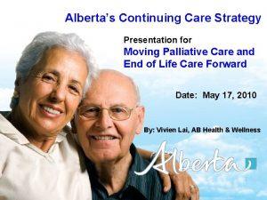 Albertas Continuing Care Strategy Presentation for Moving Palliative