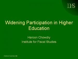 Widening Participation in Higher Education Haroon Chowdry Institute