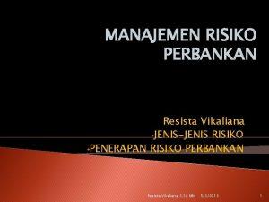 MANAJEMEN RISIKO PERBANKAN Resista Vikaliana JENISJENIS RISIKO PENERAPAN