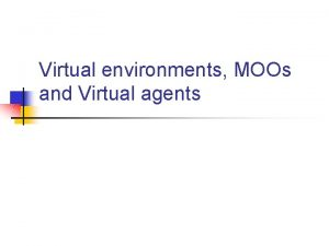 Virtual environments MOOs and Virtual agents Virtual Environments