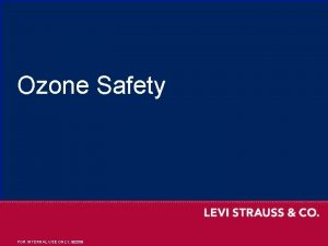Ozone Safety INTERNAL USE ONLY 2009 1 FOR
