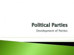 Political Parties Development of Parties Political party Group