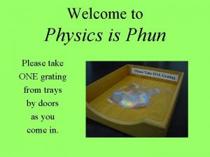 Welcome to Physics is Phun Please take ONE