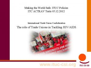 Making the World Safe ITUC Policies ITC ACTRAV