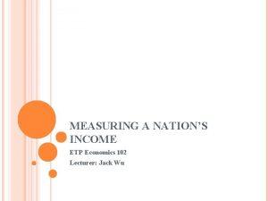MEASURING A NATIONS INCOME ETP Economics 102 Lecturer