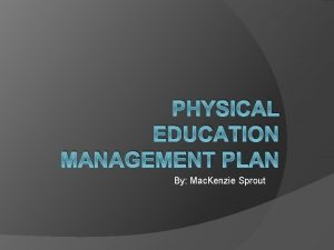 PHYSICAL EDUCATION MANAGEMENT PLAN By Mac Kenzie Sprout