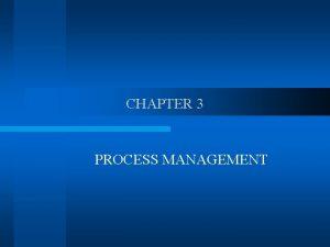 CHAPTER 3 PROCESS MANAGEMENT WHAT IS PROCESS MANAGEMENT