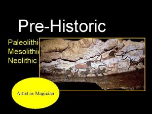 PreHistoric Paleolithic Mesolithic Neolithic Artist as Magician Paleolithic