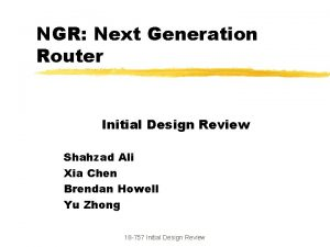 NGR Next Generation Router Initial Design Review Shahzad