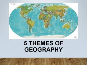 5 THEMES OF GEOGRAPHY The 5 Themes of