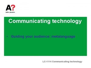 Communicating technology Guiding your audience metalanguage LC1114 Communicating