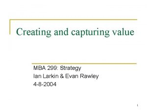Creating and capturing value MBA 299 Strategy Ian