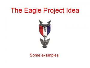 The Eagle Project Idea Some examples The Eagle
