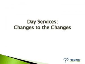 Day Services Changes to the Changes Day Service