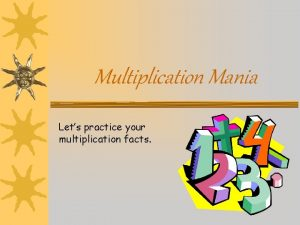 Multiplication Mania Lets practice your multiplication facts Multiplication