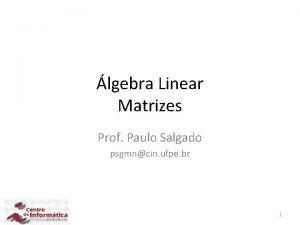 lgebra Linear Matrizes Prof Paulo Salgado psgmncin ufpe