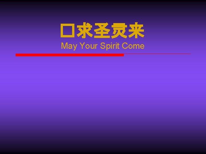 May Your Spirit Come May Your Spirit Come
