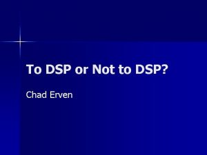 To DSP or Not to DSP Chad Erven