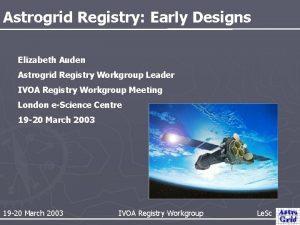 Astrogrid Registry Early Designs Elizabeth Auden Astrogrid Registry