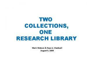 TWO COLLECTIONS ONE RESEARCH LIBRARY Mark Watson Faye