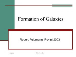 Formation of Galaxies Robert Feldmann Rovinj 2003 11