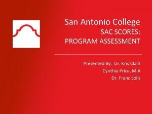 San Antonio College SAC SCORES PROGRAM ASSESSMENT Presented