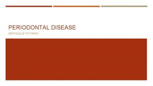 PERIODONTAL DISEASE DENTALELLE TUTORING 1 QUESTION Can everyone