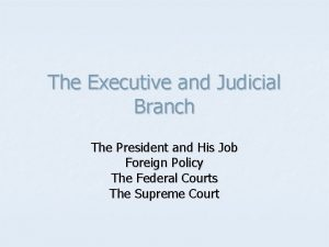 The Executive and Judicial Branch The President and