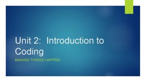 Unit 2 Introduction to Coding MAKING THINGS HAPPEN