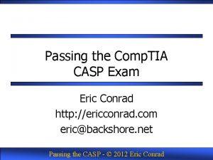 Passing the Comp TIA CASP Exam Eric Conrad