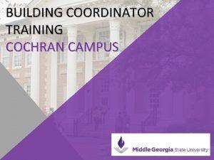 BUILDING COORDINATOR TRAINING COCHRAN CAMPUS BUILDING COORDINATOR RESPONSIBILITIES